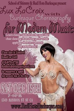 DEC 15th!  **Burlesque Choreography for Modern Music **  7-9pm in SF at Center for Sex and Culture 1349 Mission st, SF CA: Learn how to bump & grind your way into the present & future. Giving you skills from the past (chair dancing to stocking peels) & presenting them to a present day soundtrack that will titillate even the most classic burlesque enthusiast.    LUX LaCROIX is a burlesque star, documentary filmmaker, professional ballerina & award-winning choreographer.