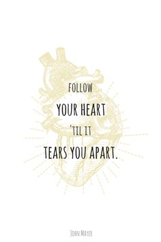 John Mayer song lyrics and quotes. I am not done Changing.  Follow your heart til it tears you apart.
