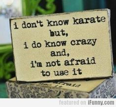 I'm actually a black belt in crazy...lol