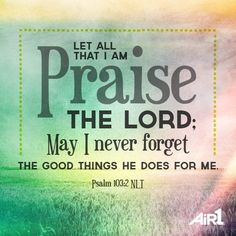 Let all that I am praise The Lord; may I never forget the good things He does for me. (Psalm 100:2)