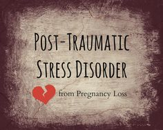 """Post- Traumatic Stress Disorder from Pregnancy Loss ~ The worst words I have ever heard are """"There's No Heartbeat, I'm so sorry your Baby is Dead"""""""