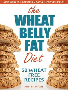 Wheat Belly Fat Diet: Lose Belly Fat, Improve Health, Including 50 Wheat Free Recipes
