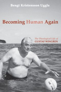 Becoming Human Again (The Theological Life of Gustaf Wingren; BY Bengt Kristensson Uggla; TRANSLATED BY Daniel M. Olson; Imprint: Cascade Books)