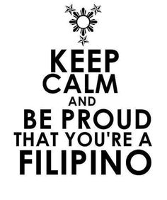 I'm proud to be a Filipino, I don't want to be anything but Filipino, and that will never change.
