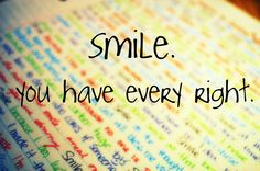 every right to smile and for happiness. no one can take that away, even if you are just smiling in your mind.