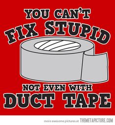 Funny pictures about Not even with duct tape. Oh, and cool pics about Not even with duct tape. Also, Not even with duct tape photos. Motto, No Kidding, Cant Fix Stupid, Stupid People, Crazy People, Duck Tape, Laugh Out Loud, The Funny, Funny Tshirts