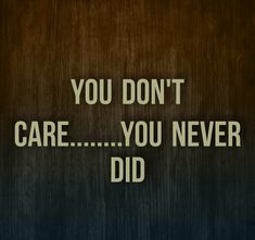 You Dont Care, You Never, Don't Care, Me Quotes, I Don't Care