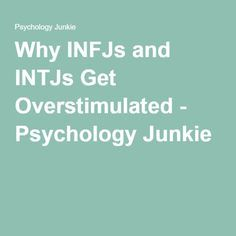 Why INFJs and INTJs Get Overstimulated - Psychology Junkie. One of the most accurate articles I've seen
