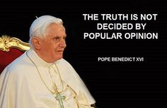 The truth is not decided by popular opinion. - Pope Benedict XVI