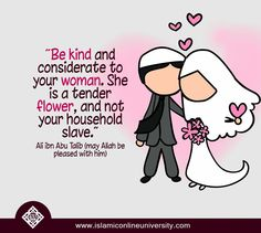 Be kind and considerate to your woman. She is a tender flower, and not your household slave. Ali ibn Abu Talib (R.) (may Allah be pleased with him) Islamic Quotes On Marriage, Muslim Couple Quotes, Islam Marriage, Islamic Love Quotes, Muslim Quotes, Islamic Inspirational Quotes, Love And Marriage, Islamic Wedding Quotes, Hijab Quotes