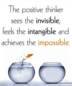 """The positive thinker sees the invisible, …"" ~ variant of a quote from James William Cox (often misattributed to Winston Churchill) http://www.quoteyard.com/the-positive-thinker-sees-the-invisible-feels-the-intangible-and-achieves-the-impossible/"