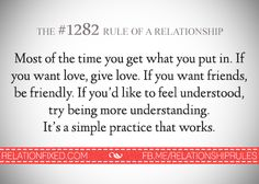 Most of the time you get what you put in. If you want love, give love. IF you want friends, be friendly. If you'd like to feel understood, try being more understanding. It's a simple practice that works. You Got This, My Love, Relationship Rules, Good Advice, Real Talk, Good Times, It Works, Life Quotes, Inspirational Quotes