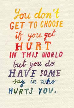 """""""You don't get to choose if you get hurt in this world but you do have some say in who hurts you."""" -The Fault in Our Stars by John Green"""