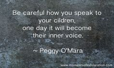 """Be careful how you speak to your children, one day it will become their inner voice."" - Peggy O'Mara.  From Moments of Exhilaration.  *I know there is a typo & that ""children"" is misspelled in the photo pinned.  I like the message & think it is an important one to remember.  Also links to a great post about remembering to be more mindful of how we speak about ourselves & others in front of our kids too."