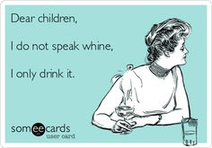 Dear children, I do not speak whine, I only drink it.  Every now and then they need a reminder!