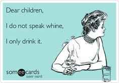 Dear children, I do not speak whine, I only drink it.