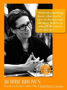 """Reinvent something. Know what you believe in doesn't exist out there. Believe in yourself and never ever give up."" -Bobbi Brown, Founder and Chief Creative Officer, Bobbi Brown Cosmetics"