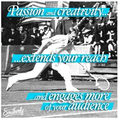 Passion and creativity extends your reach and engages more of your audience.