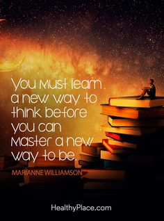 Quote on mental health: You must learn a new way to think before you can master a new way to be – Marianne Williamson. www.HealthyPlace.com