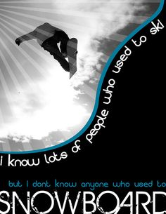 I don't know anyone who used to snowboard. True story...