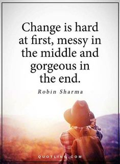 Change is hard at first messy in the middle and gorgeous in the end. - Robin Sharma