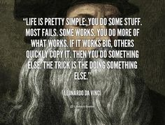 Life is pretty simple: You do some stuff. Most fails. Some works. You do more of what works. If it works big, others quickly copy it. Then you do something else. The trick is the doing something else. - Leonardo da Vinci at Lifehack Quotes More great Leonardo da Vinci quotes at quotes.lifehack.org/by-author/leonardo-da-vinci/