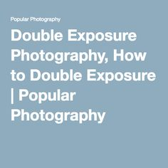 Double Exposure Photography, How to Double Exposure   Popular Photography