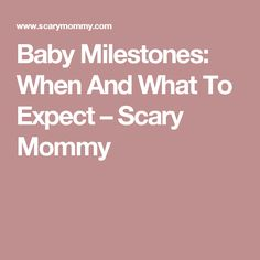 Baby Milestones: When And What To Expect – Scary Mommy