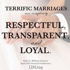 Terrific marriages are respectful, transparent, and loyal. --Elder Clayton, April 2013 General Conference