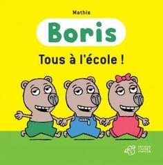 Boris Tous à l'école !  Texte et illustrations de Mathis.   Editions Thierry Magnier, août 2013.   Dès 3 ans.   Notions abordées : quotidien, école, inquiétudes/peurs.