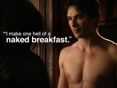 That's funny, because I can EAT one hell of a naked breakfast!!!!! Especially if Damon's cooking it!! ;-)