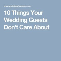 10 Things Your Wedding Guests Don't Care About - so for these 10, think only for the two of you. The next 5, always put your desires first and then you could consider your guests !