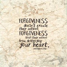 Forgiveness doesn't excuse their actions. Forgiveness stops their actions from destroying your heart.