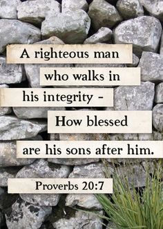 The one who lives with integrity is righteous; his children who come after him will be happy.  Proverbs 20:7