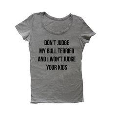 Blusa Don't Judge My Bull Terrier and I Won't Judge Your Kids. Disponível em diversos modelos e cores. Estampa customizável com a raça do seu cachorro!