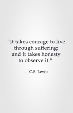 courage to live through suffering; and it takes honesty to observe it. Lewistakes courage to live through suffering; and it takes honesty to observe it. Words Quotes, Wise Words, Me Quotes, Motivational Quotes, Inspirational Quotes, Sayings, Quotes Of Wisdom, Courage Quotes, People Quotes