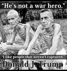 Horrible thing to say about those who suffered because of assholes like him who start the wars in the first place. And this is considering the FACT this no good draft dodger and coward was too afraid to serve. Without a doubt, he would have been the first one to be captured had he served. This is 2018 and we are living in a TWILIGHT ZONE.
