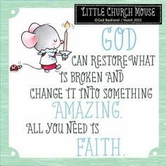 ♥ God can restore what is broken and change it into something Amazing. All you need is Faith...Little Church Mouse 11 June 2015 ♥