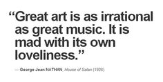 """""""Great art is as irrational as great music. It is mad with its own loveliness."""" — George Jean Nathan, 'House of Satan' (1926)"""