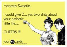 Honestly Sweetie, I could give 2..... yes two shits about your pathetic little life...... CHEERS !!!!