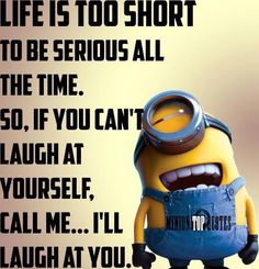 Life is too short to be serious all of the time. So, if you can't laugh at yourself, call me ... I'll laugh at you.