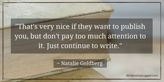 """That's very nice if they want to publish you, but don't pay too much attention to it. Just continue to write."" ~ Natalie Goldberg"