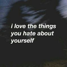 <3i love the things you hate about yourself<3