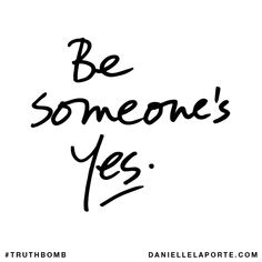 Be someone's Yes. Subscribe: DanielleLaPorte.com #Truthbomb #Words #Quotes