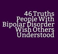 46 Truths People With Bipolar Disorder Wish Others Understood Mental health is an issue that needs to end. End it at http://www.fuzeus.com