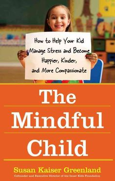 The Mindful Child: How to Help Your Kid Manage Stress and Become Happier, Kinder, and More Compassionate (Paperback)