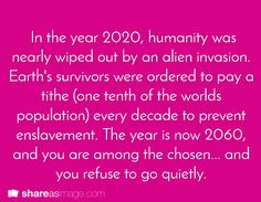 In the year, 2020, humanity was nearly wiped out by an alien invasion. Earth's survivors were ordered to pay a tithe (one tenth of the worlds population) every decade to prevent enslavement. The year is now 2060, and you are among the chosen...and you refuse to go quietly. #518 shareasimage.com