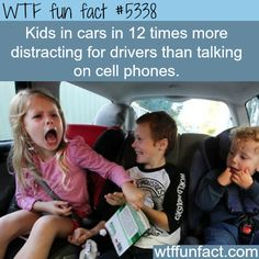 Kids in cars, are 12 TIMES more distracting than talking on cell phones!  ~WTF not-so-fun facts