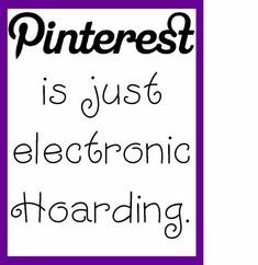 Pinterest is just electric hoarding.