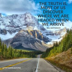 """The truth is, most of us discover where we are headed when we arrive."" - Bill Watterson"
